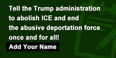 Tell the Trump administration to abolish ICE and end the abusive deportation force once and for all!